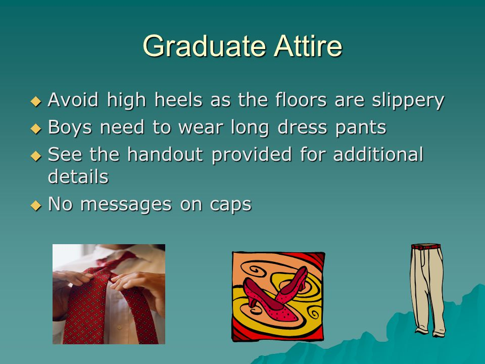 Graduate Attire  Avoid high heels as the floors are slippery  Boys need to wear long dress pants  See the handout provided for additional details 