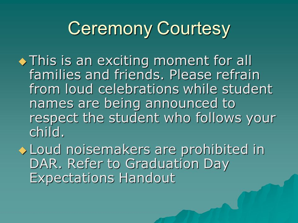 Ceremony Courtesy  This is an exciting moment for all families and friends. Please refrain from loud celebrations while student names are being annou