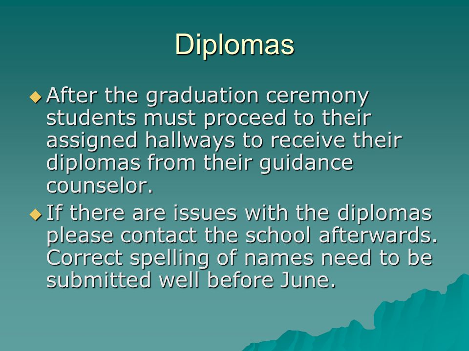 Diplomas  After the graduation ceremony students must proceed to their assigned hallways to receive their diplomas from their guidance counselor.  I