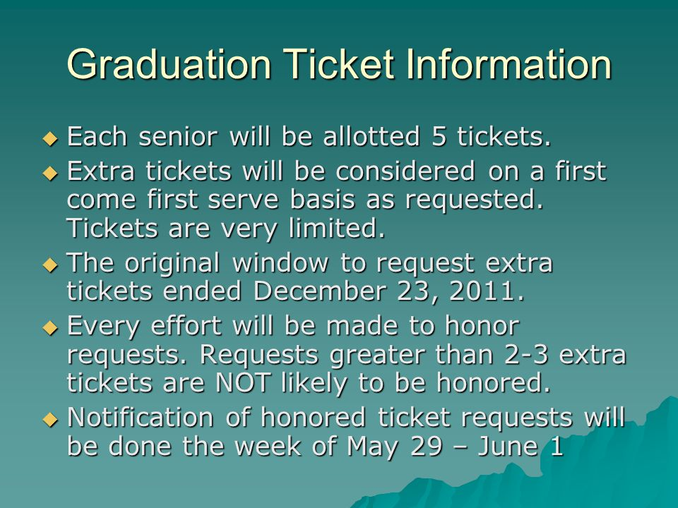 Graduation Ticket Information  Each senior will be allotted 5 tickets.  Extra tickets will be considered on a first come first serve basis as reques