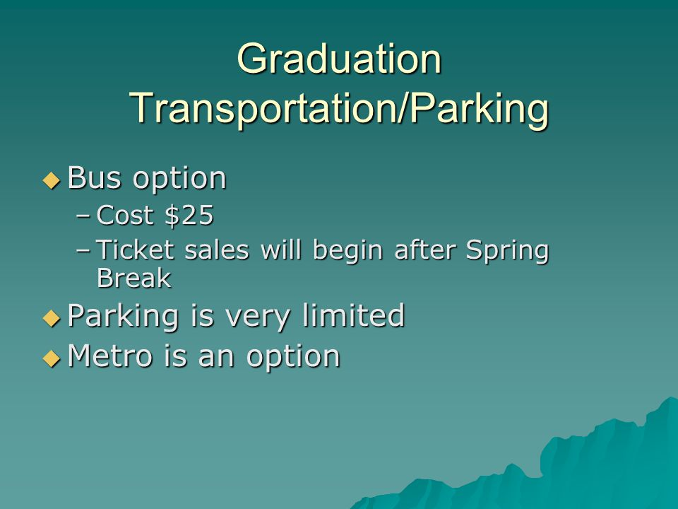 Graduation Transportation/Parking  Bus option –Cost $25 –Ticket sales will begin after Spring Break  Parking is very limited  Metro is an option