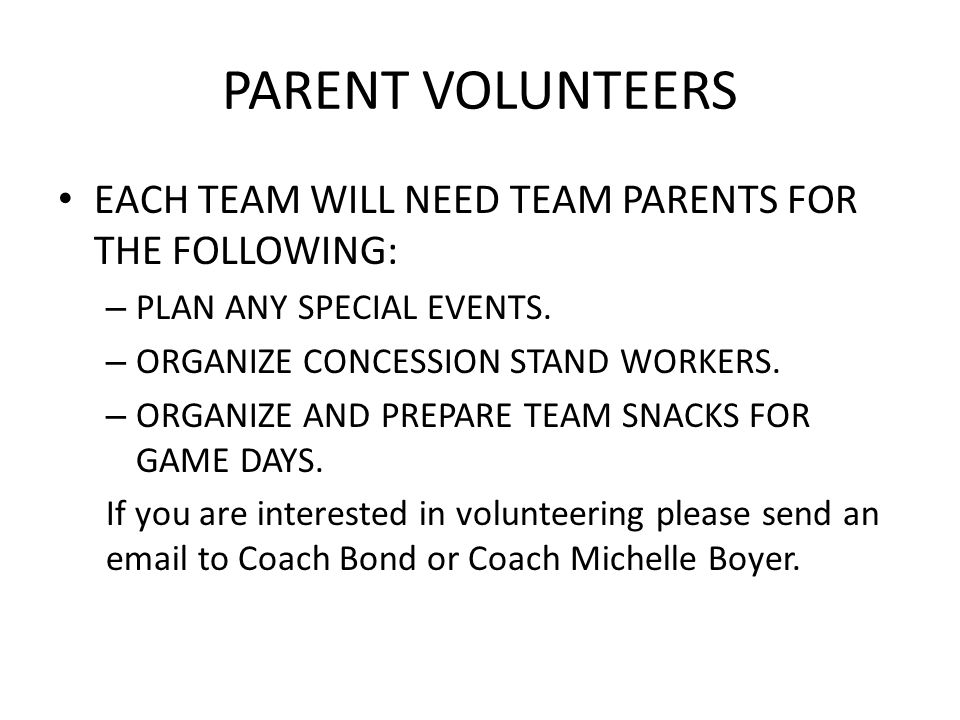 PARENT VOLUNTEERS EACH TEAM WILL NEED TEAM PARENTS FOR THE FOLLOWING: – PLAN ANY SPECIAL EVENTS. – ORGANIZE CONCESSION STAND WORKERS. – ORGANIZE AND P