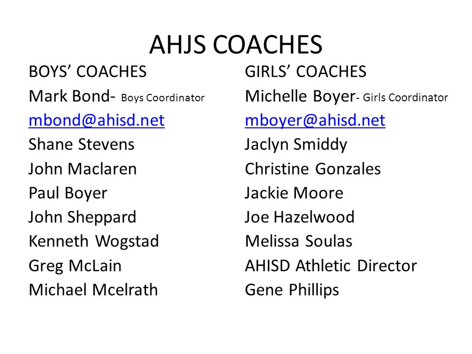AHJS COACHES BOYS' COACHES Mark Bond- Boys Coordinator mbond@ahisd.net Shane Stevens John Maclaren Paul Boyer John Sheppard Kenneth Wogstad Greg McLain Michael Mcelrath GIRLS' COACHES Michelle Boyer - Girls Coordinator mboyer@ahisd.net Jaclyn Smiddy Christine Gonzales Jackie Moore Joe Hazelwood Melissa Soulas AHISD Athletic Director Gene Phillips