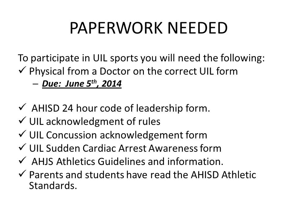 PAPERWORK NEEDED To participate in UIL sports you will need the following: Physical from a Doctor on the correct UIL form – Due: June 5 th, 2014 AHISD