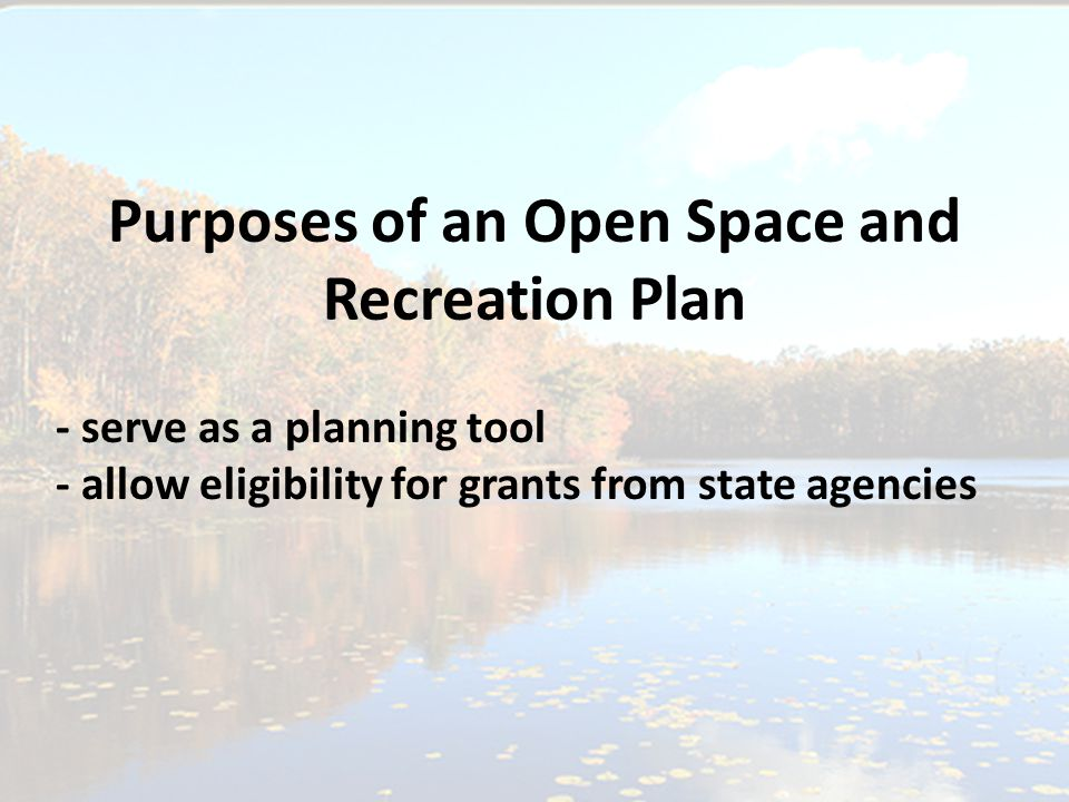 Purposes of an Open Space and Recreation Plan - serve as a planning tool - allow eligibility for grants from state agencies