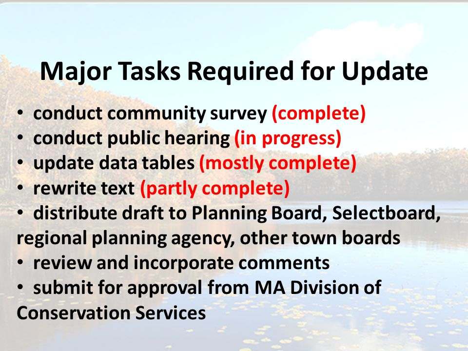 Major Tasks Required for Update conduct community survey (complete) conduct public hearing (in progress) update data tables (mostly complete) rewrite text (partly complete) distribute draft to Planning Board, Selectboard, regional planning agency, other town boards review and incorporate comments submit for approval from MA Division of Conservation Services