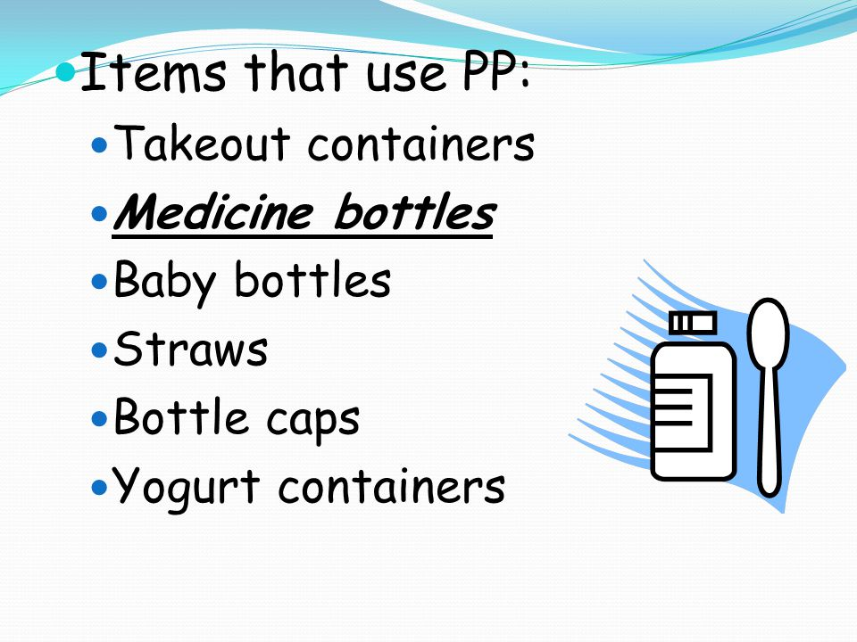 Items that use PP: Takeout containers Medicine bottles Baby bottles Straws Bottle caps Yogurt containers