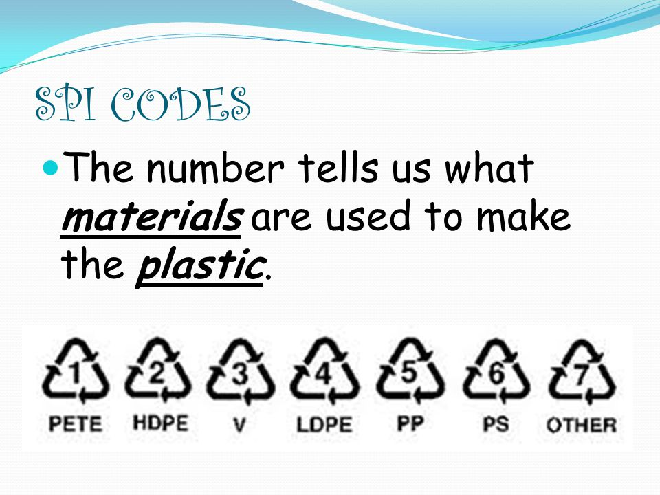 SPI CODES The number tells us what materials are used to make the plastic.