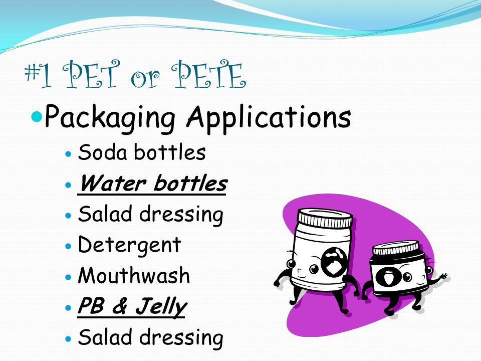 #1 PET or PETE Packaging Applications Soda bottles Water bottles Salad dressing Detergent Mouthwash PB & Jelly Salad dressing