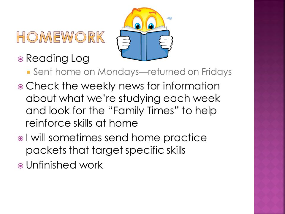  Reading Log  Sent home on Mondays—returned on Fridays  Check the weekly news for information about what we're studying each week and look for the Family Times to help reinforce skills at home  I will sometimes send home practice packets that target specific skills  Unfinished work
