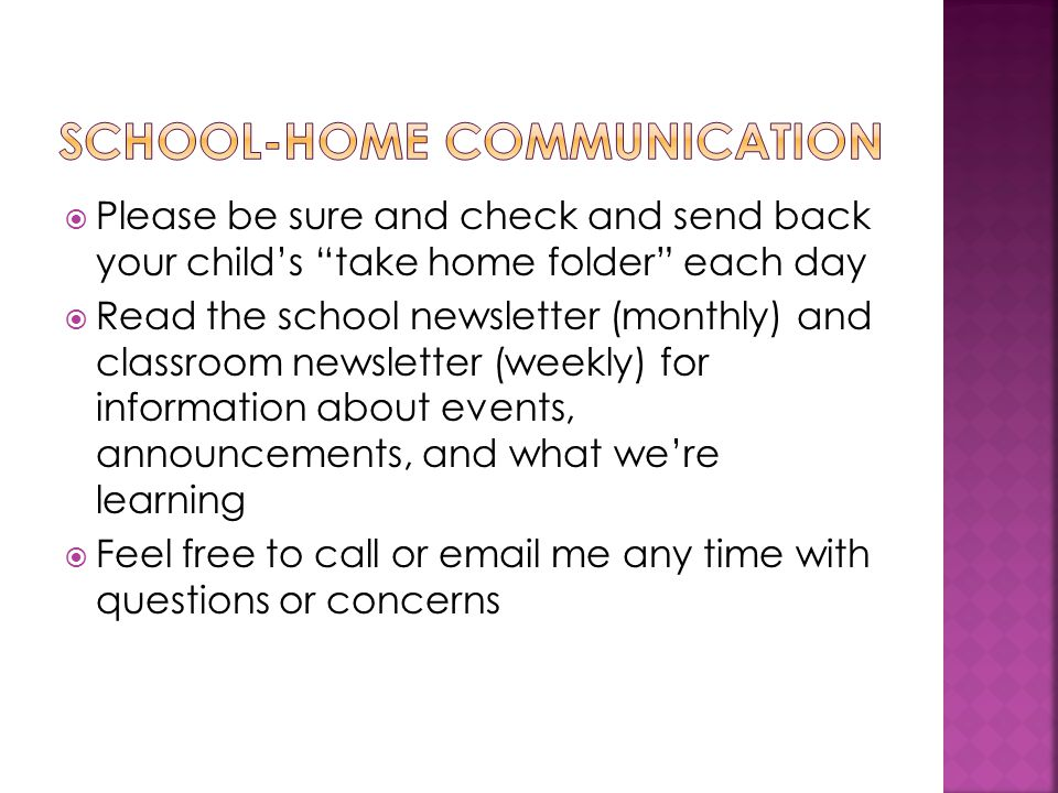  Please be sure and check and send back your child's take home folder each day  Read the school newsletter (monthly) and classroom newsletter (weekly) for information about events, announcements, and what we're learning  Feel free to call or email me any time with questions or concerns