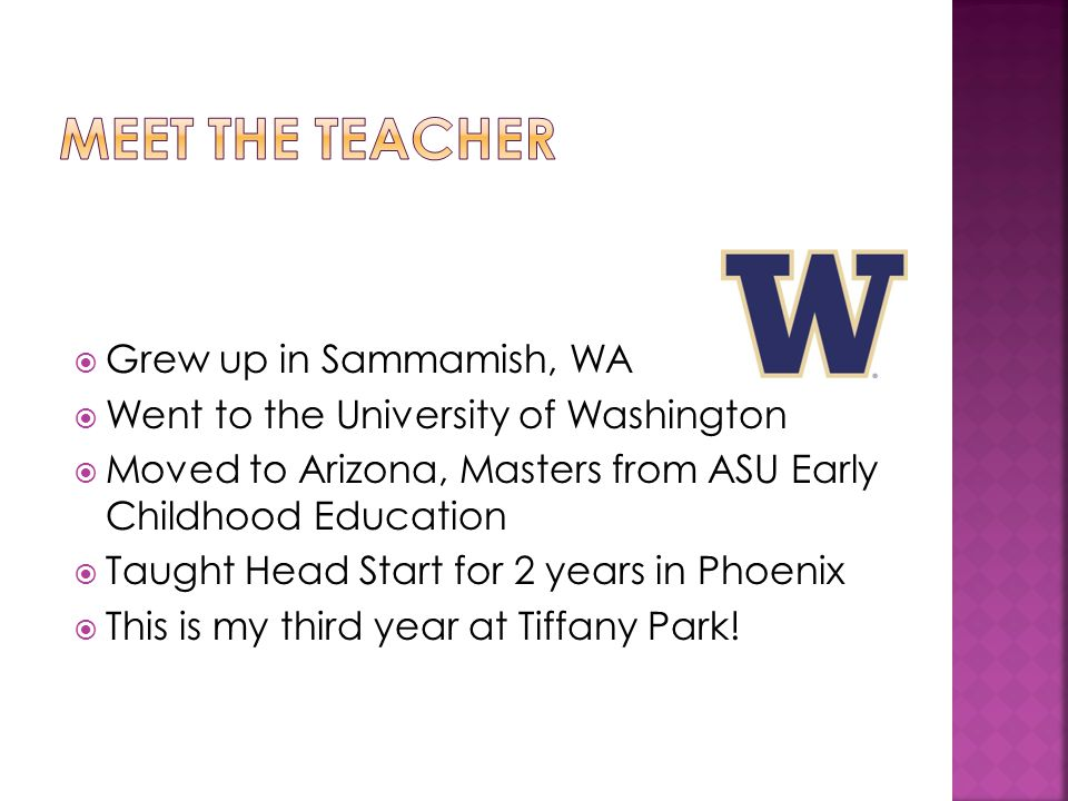  Grew up in Sammamish, WA  Went to the University of Washington  Moved to Arizona, Masters from ASU Early Childhood Education  Taught Head Start for 2 years in Phoenix  This is my third year at Tiffany Park!