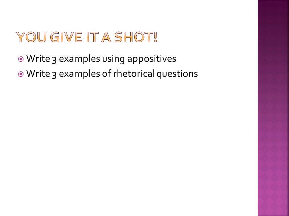  Write 3 examples using appositives  Write 3 examples of rhetorical questions