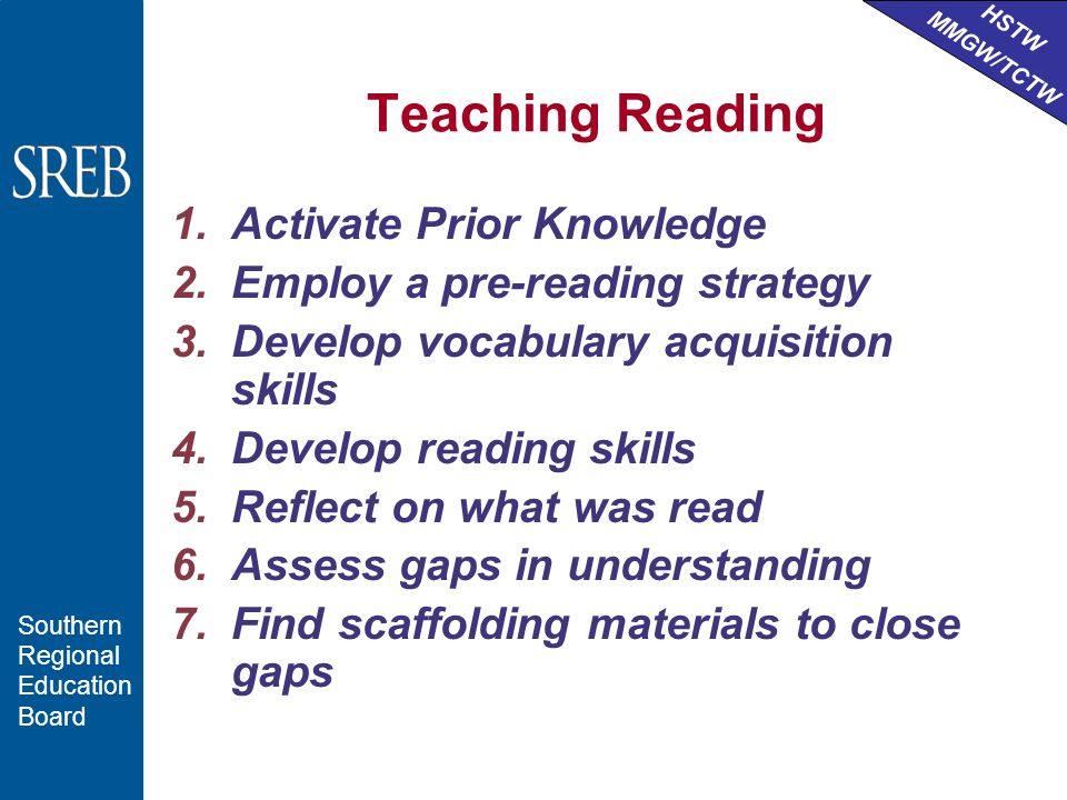 HSTW MMGW/TCTW Southern Regional Education Board Teaching Reading 1.Activate Prior Knowledge 2.Employ a pre-reading strategy 3.Develop vocabulary acquisition skills 4.Develop reading skills 5.Reflect on what was read 6.Assess gaps in understanding 7.Find scaffolding materials to close gaps