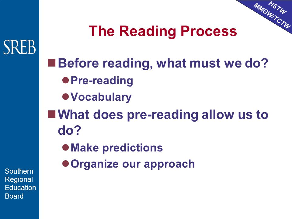 HSTW MMGW/TCTW Southern Regional Education Board The Reading Process Before reading, what must we do.