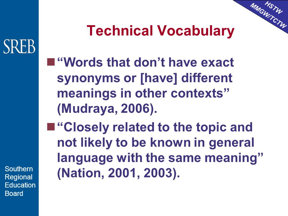 HSTW MMGW/TCTW Southern Regional Education Board Technical Vocabulary Words that don't have exact synonyms or [have] different meanings in other contexts (Mudraya, 2006).
