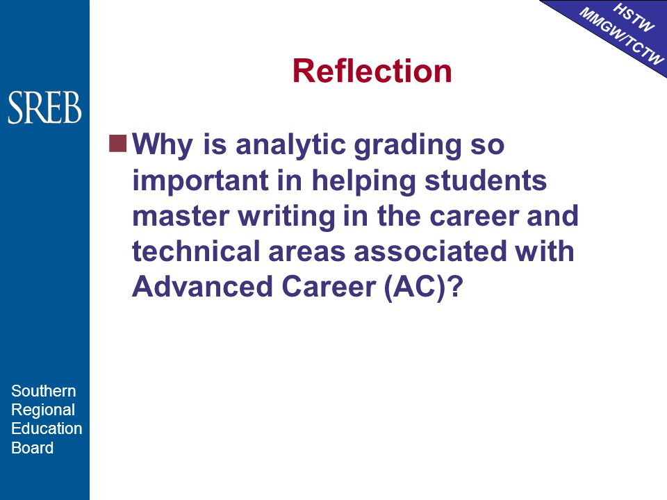 HSTW MMGW/TCTW Southern Regional Education Board Reflection Why is analytic grading so important in helping students master writing in the career and technical areas associated with Advanced Career (AC)?