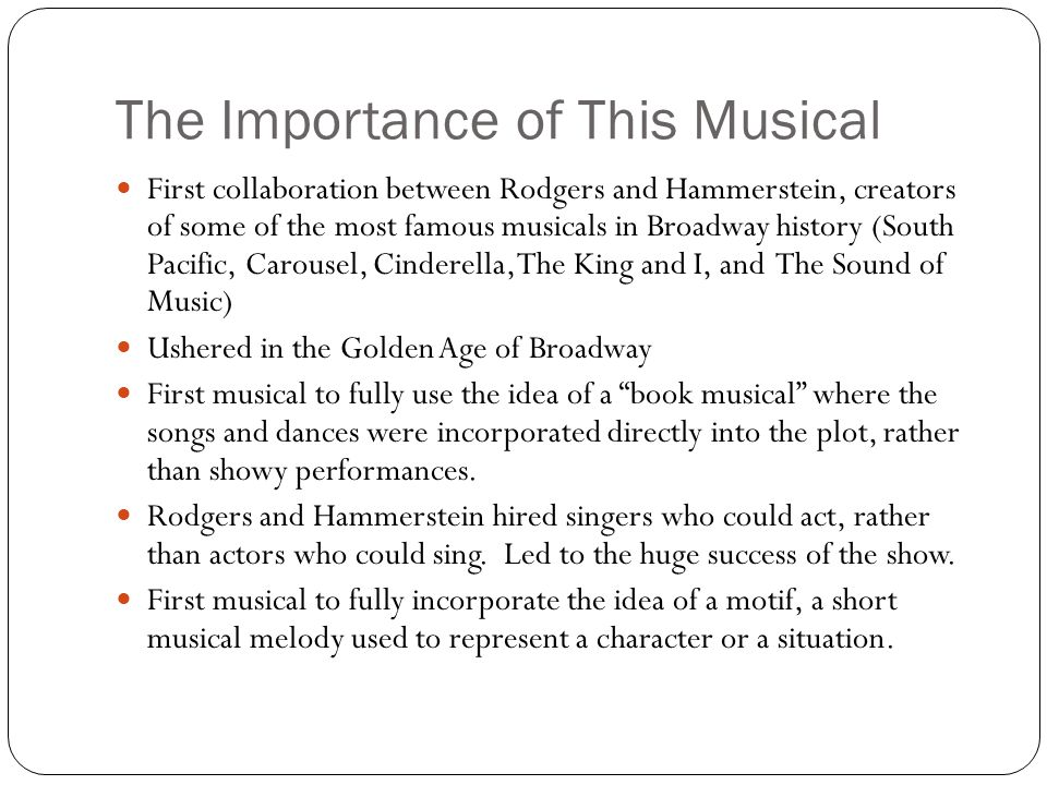 The Importance of This Musical First collaboration between Rodgers and Hammerstein, creators of some of the most famous musicals in Broadway history (South Pacific, Carousel, Cinderella, The King and I, and The Sound of Music) Ushered in the Golden Age of Broadway First musical to fully use the idea of a book musical where the songs and dances were incorporated directly into the plot, rather than showy performances.