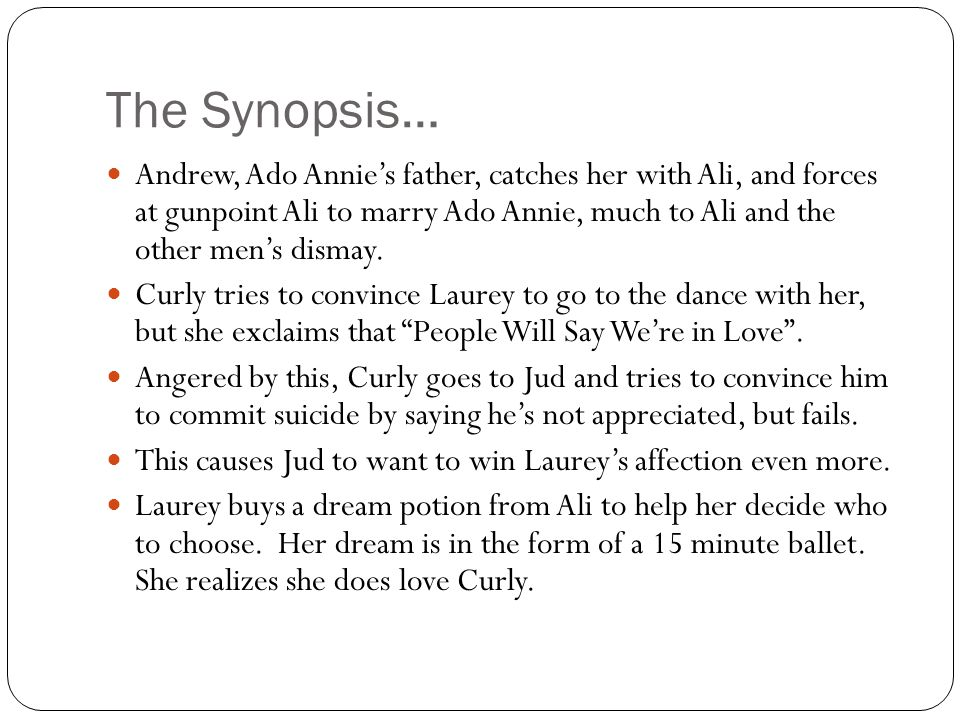 The Synopsis… Andrew, Ado Annie's father, catches her with Ali, and forces at gunpoint Ali to marry Ado Annie, much to Ali and the other men's dismay.