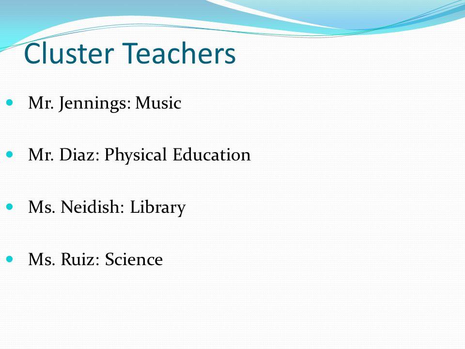 Cluster Teachers Mr. Jennings: Music Mr. Diaz: Physical Education Ms.