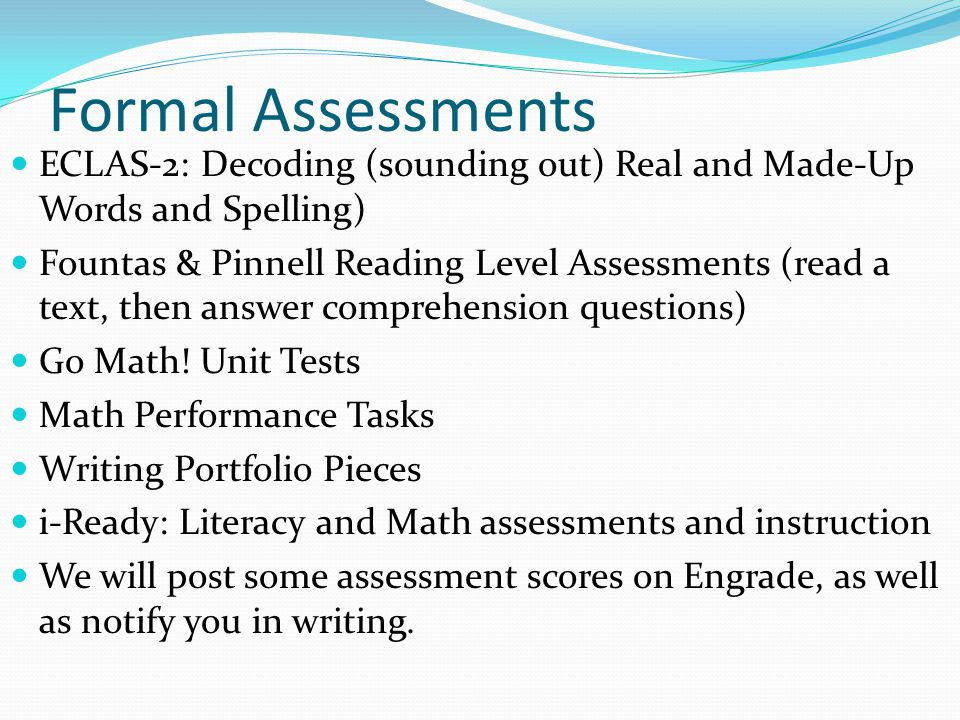 Formal Assessments ECLAS-2: Decoding (sounding out) Real and Made-Up Words and Spelling) Fountas & Pinnell Reading Level Assessments (read a text, then answer comprehension questions) Go Math.