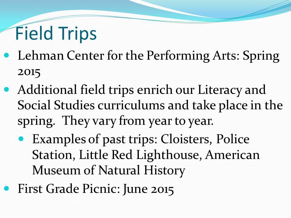 Field Trips Lehman Center for the Performing Arts: Spring 2015 Additional field trips enrich our Literacy and Social Studies curriculums and take place in the spring.