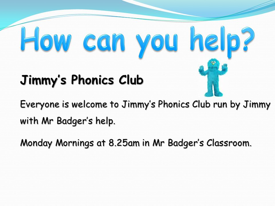 Jimmy's Phonics Club Everyone is welcome to Jimmy's Phonics Club run by Jimmy with Mr Badger's help.
