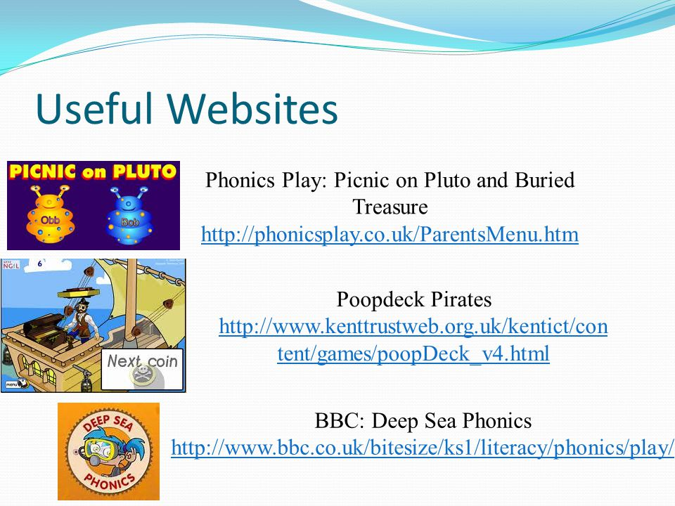 Useful Websites Phonics Play: Picnic on Pluto and Buried Treasure http://phonicsplay.co.uk/ParentsMenu.htm Poopdeck Pirates http://www.kenttrustweb.org.uk/kentict/con tent/games/poopDeck_v4.html BBC: Deep Sea Phonics http://www.bbc.co.uk/bitesize/ks1/literacy/phonics/play/