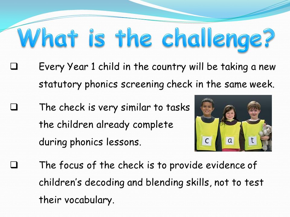  Every Year 1 child in the country will be taking a new statutory phonics screening check in the same week.