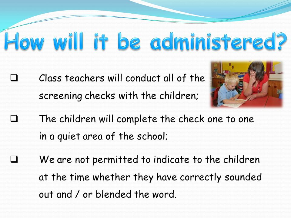  Class teachers will conduct all of the screening checks with the children;  The children will complete the check one to one in a quiet area of the school;  We are not permitted to indicate to the children at the time whether they have correctly sounded out and / or blended the word.