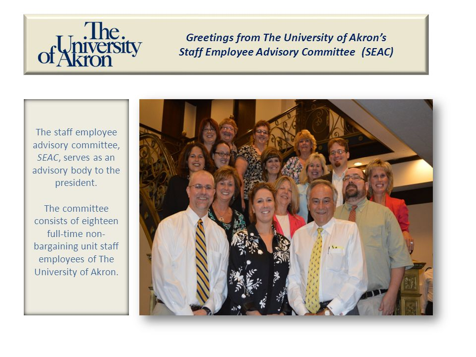 Greetings from The University of Akron's Staff Employee Advisory Committee (SEAC) The staff employee advisory committee, SEAC, serves as an advisory body to the president.