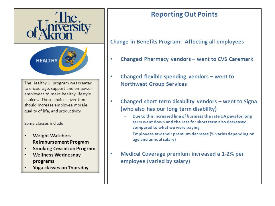 Reporting Out Points Change in Benefits Program: Affecting all employees Changed Pharmacy vendors – went to CVS Caremark Changed flexible spending vendors – went to Northwest Group Services Changed short term disability vendors – went to Signa (who also has our long term disability) – Due to this increased line of business the rate UA pays for long term went down and the rate for short term also decreased compared to what we were paying – Employees saw their premium decrease (% varies depending on age and annual salary) Medical Coverage premium increased a 1-2% per employee (varied by salary) The Healthy U program was created to encourage, support and empower employees to make healthy lifestyle choices.