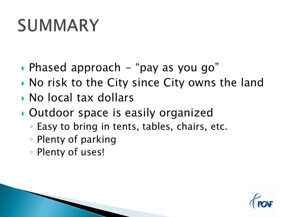  Phased approach - pay as you go  No risk to the City since City owns the land  No local tax dollars  Outdoor space is easily organized ◦ Easy to bring in tents, tables, chairs, etc.