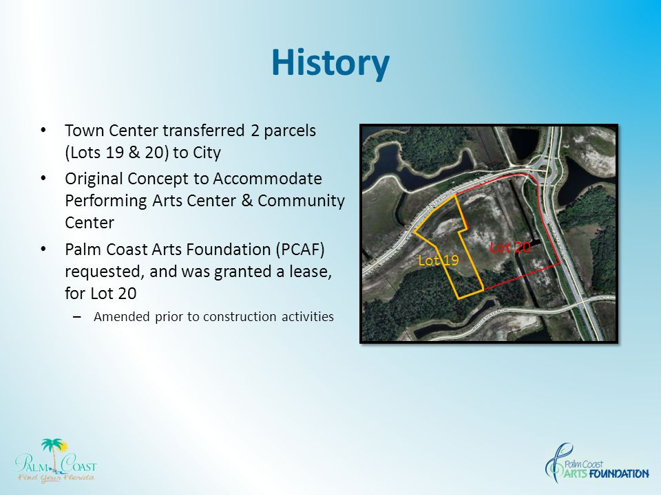 History Town Center transferred 2 parcels (Lots 19 & 20) to City Original Concept to Accommodate Performing Arts Center & Community Center Palm Coast Arts Foundation (PCAF) requested, and was granted a lease, for Lot 20 – Amended prior to construction activities Lot 20 Lot 19