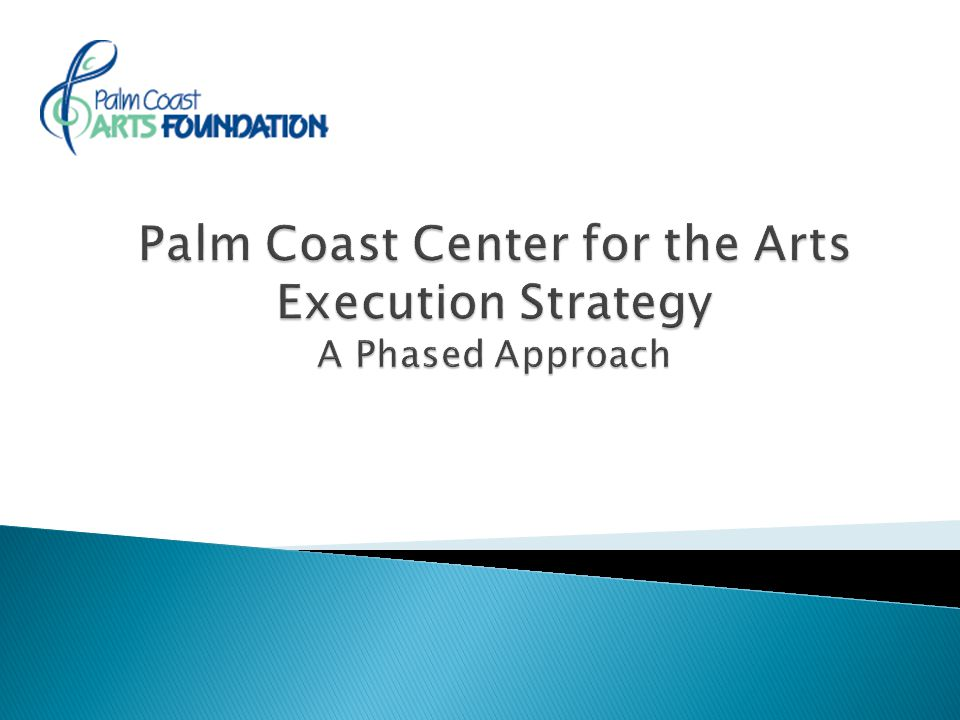  Build a Arts and Culture Pavilion Center, an Event Center and Center for the Arts that meets the art and culture needs of the City of Palm Coast and the Region – both near term and long term  Expand the partnership with the Jacksonville Symphony Orchestra (JSO) to make the Center for the Arts their second home and preferred venue  Make the Complex available to the other local art & cultural organizations as well as to Palm Coast and Flagler County residents, businesses and organizations