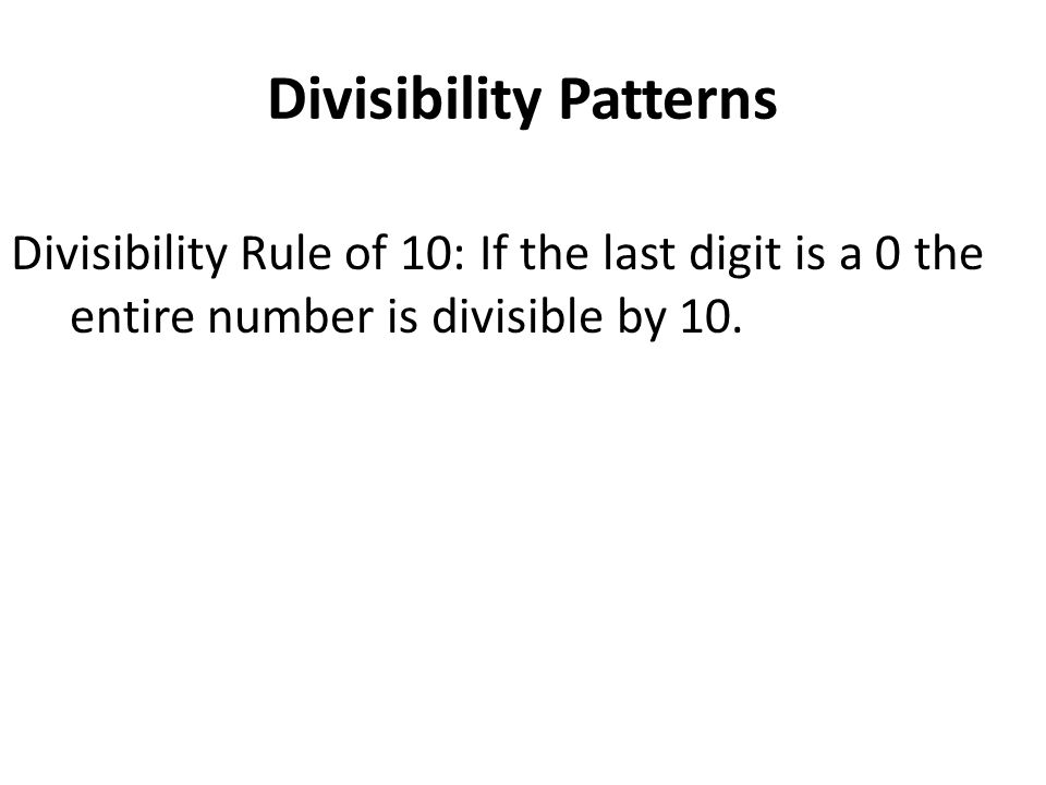 Divisibility Patterns Divisibility Rule of 10: If the last digit is a 0 the entire number is divisible by 10.