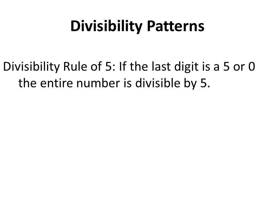 Divisibility Patterns Divisibility Rule of 5: If the last digit is a 5 or 0 the entire number is divisible by 5.
