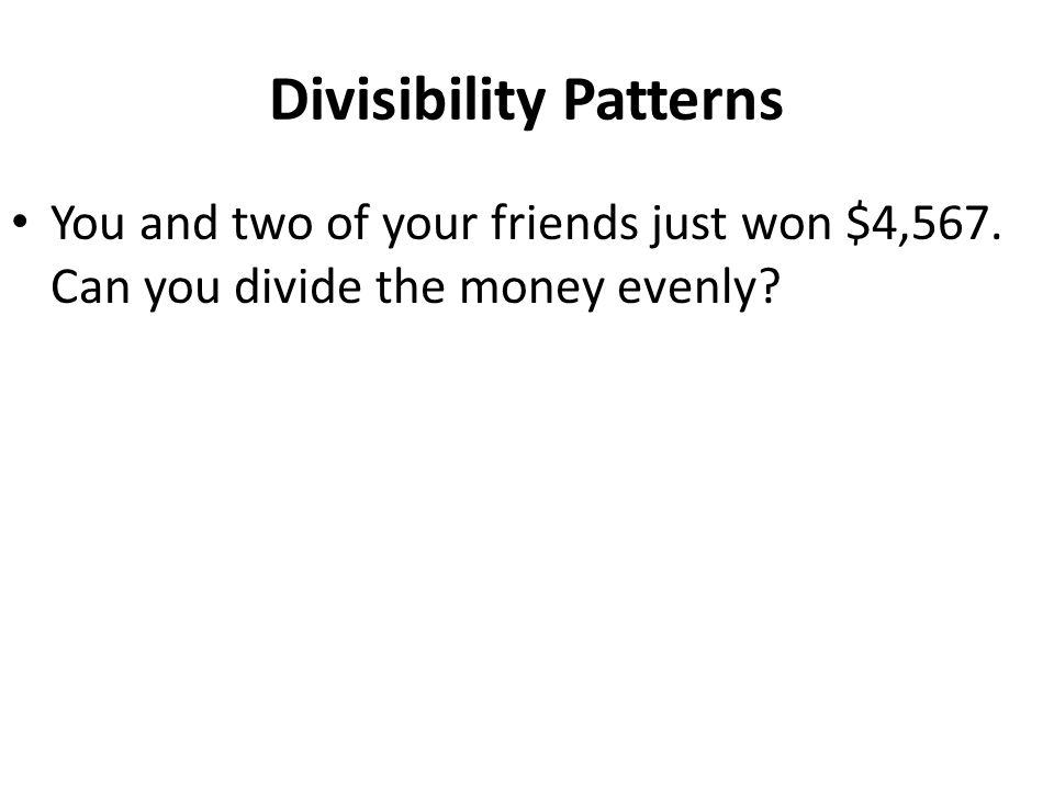 Divisibility Patterns You and two of your friends just won $4,567. Can you divide the money evenly
