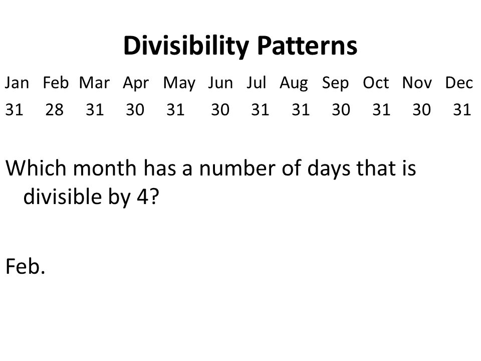 Divisibility Patterns Jan Feb Mar Apr May Jun Jul Aug Sep Oct Nov Dec 31 28 31 30 31 30 31 31 30 31 30 31 Which month has a number of days that is divisible by 4.