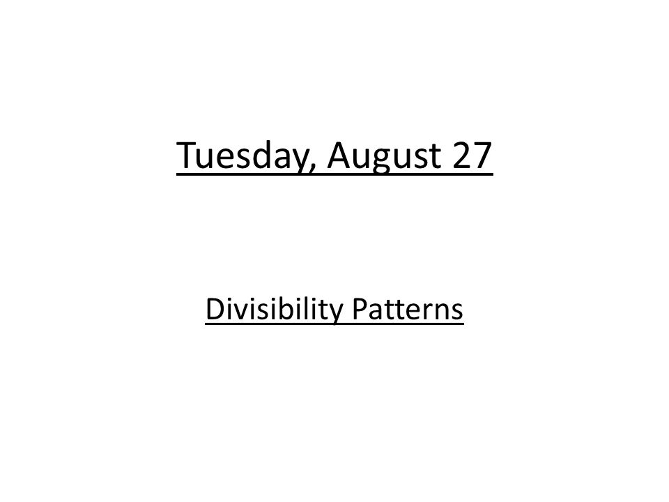 Tuesday, August 27 Divisibility Patterns