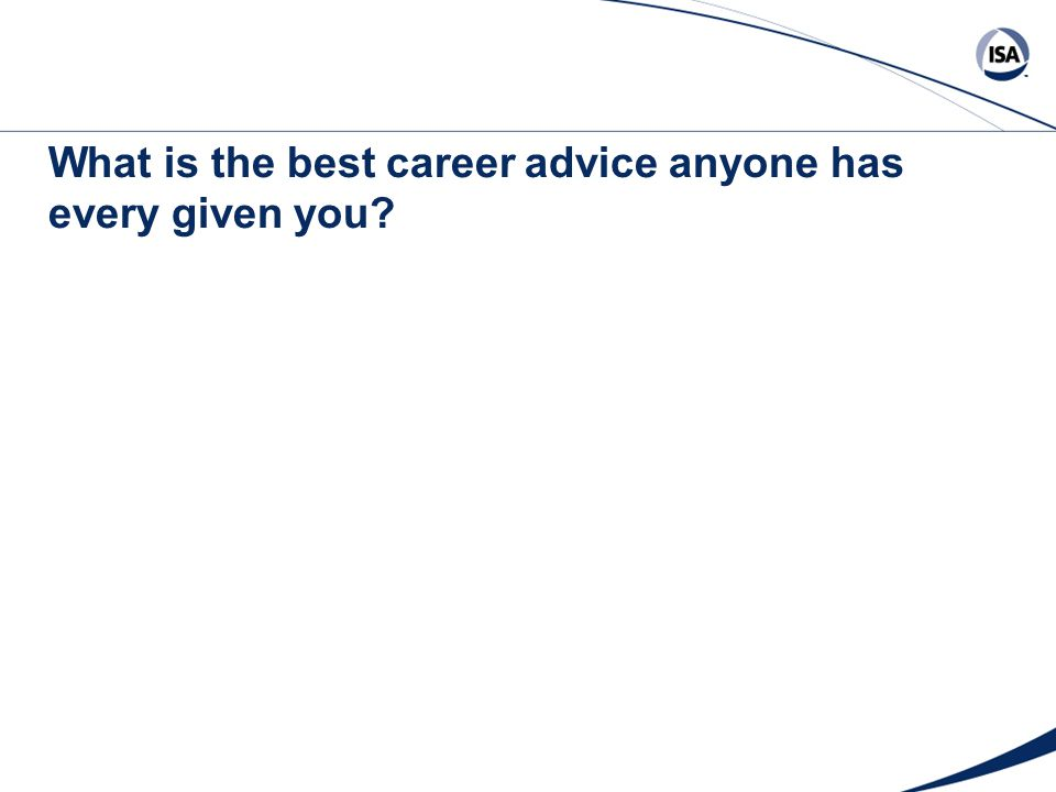 What is the best career advice anyone has every given you?