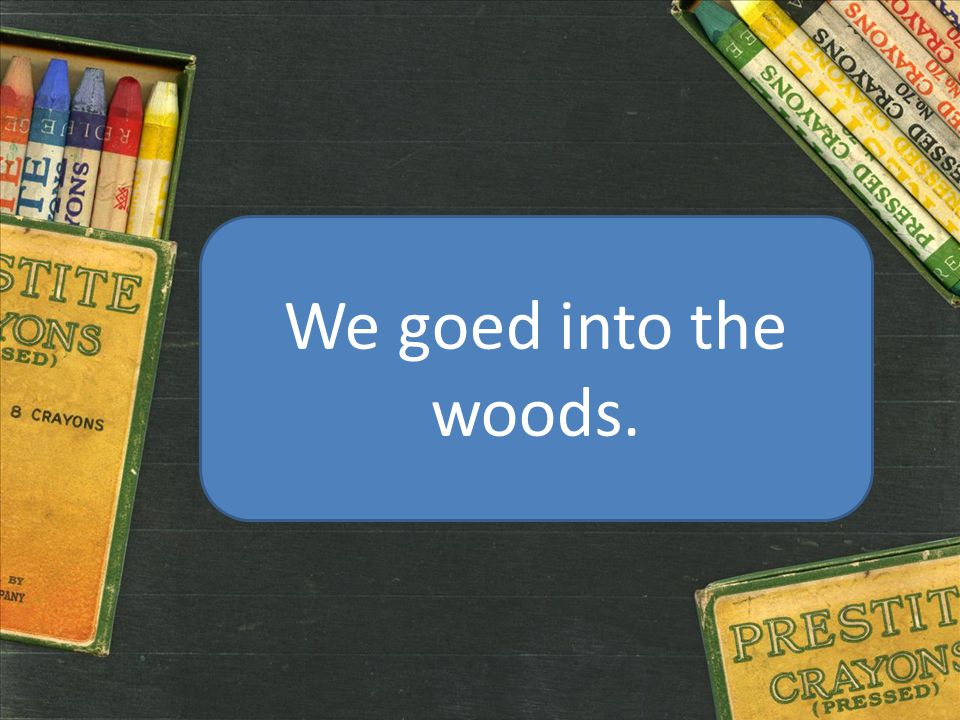 We goed into the woods.