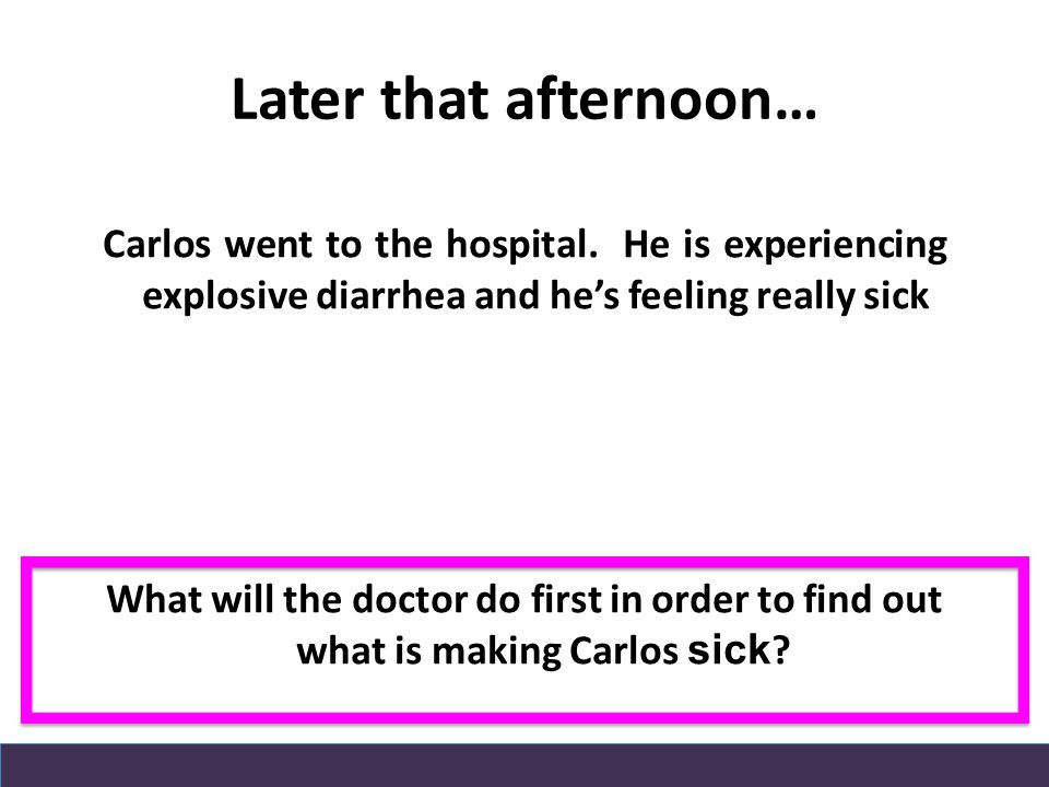 Later that afternoon… Carlos went to the hospital. He is experiencing explosive diarrhea and he's feeling really sick What will the doctor do first in