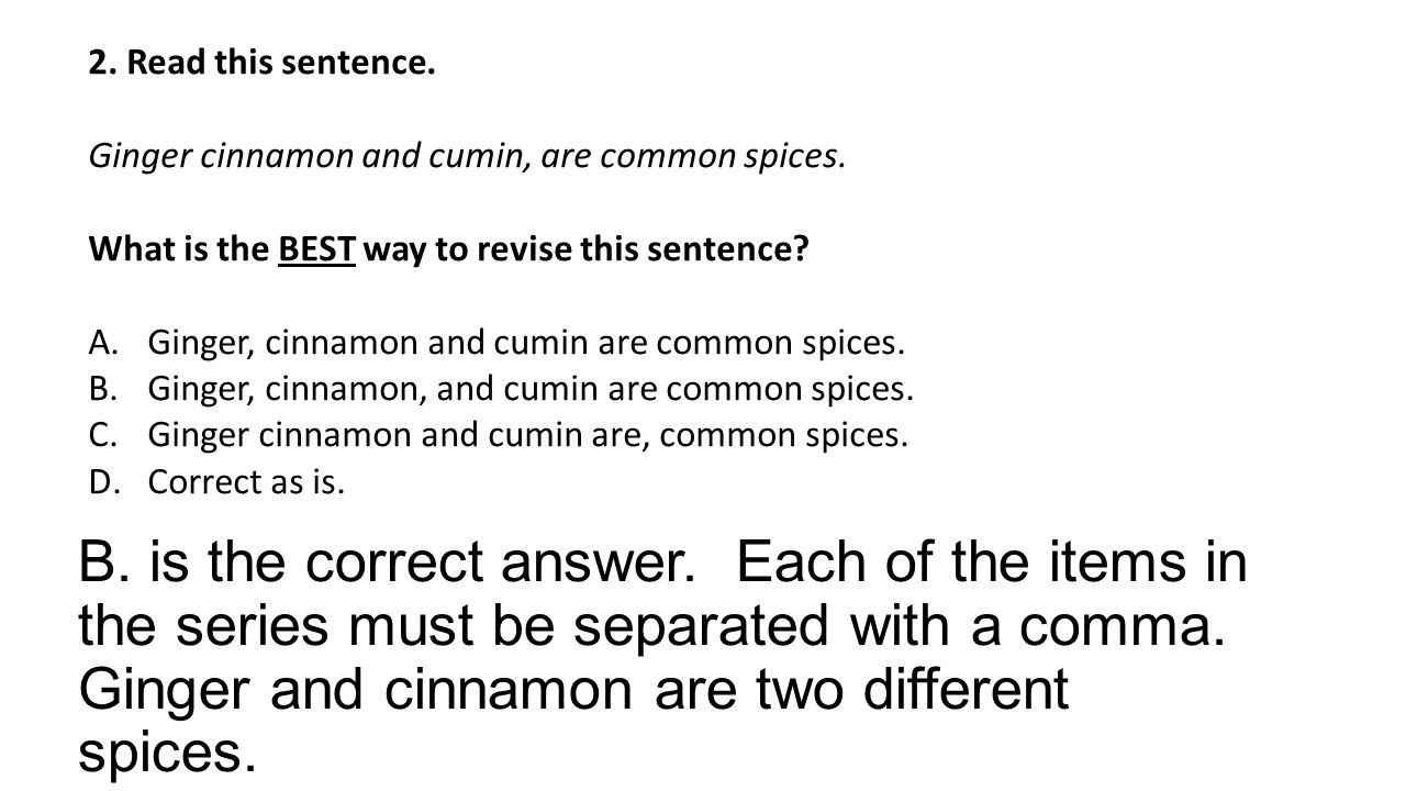 B. is the correct answer. Each of the items in the series must be separated with a comma.