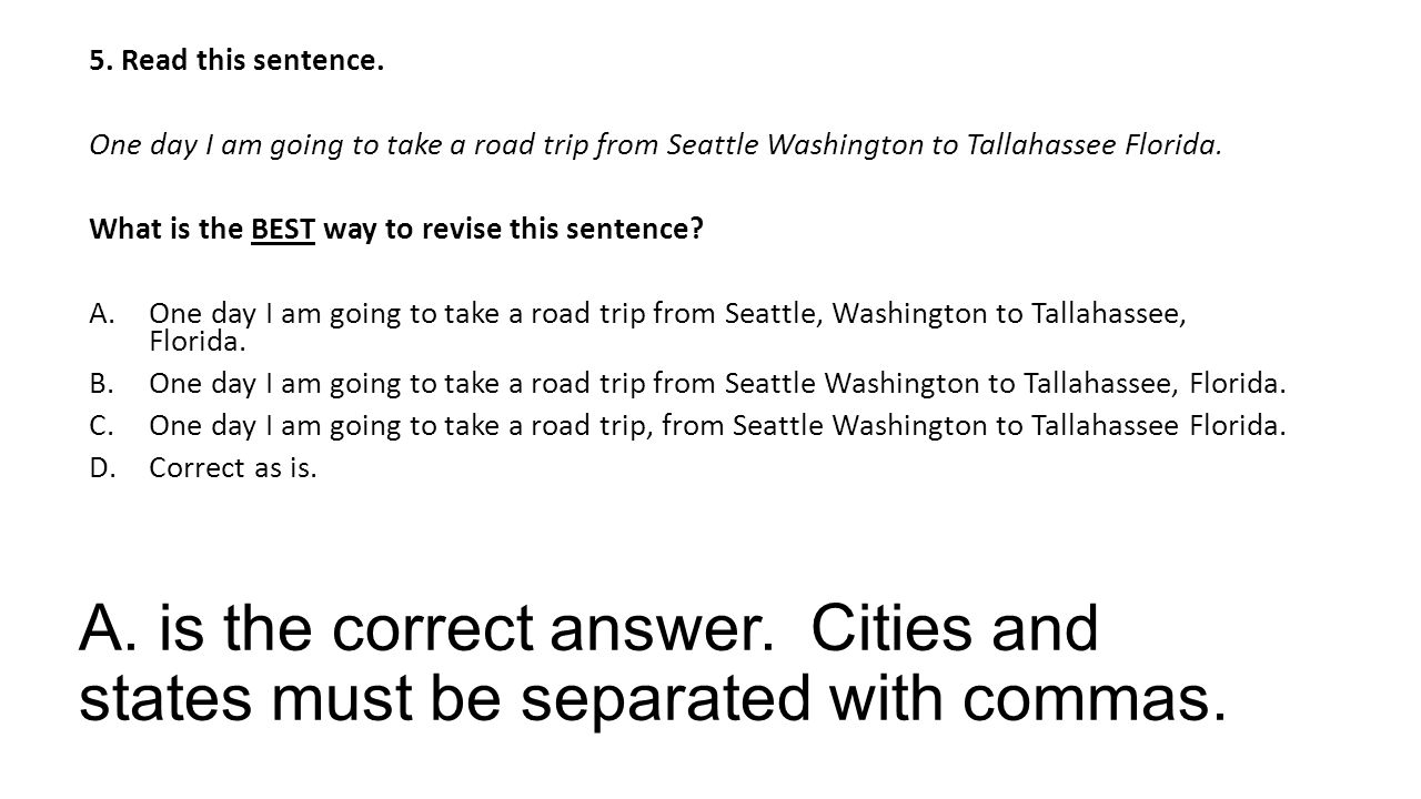 A. is the correct answer. Cities and states must be separated with commas.
