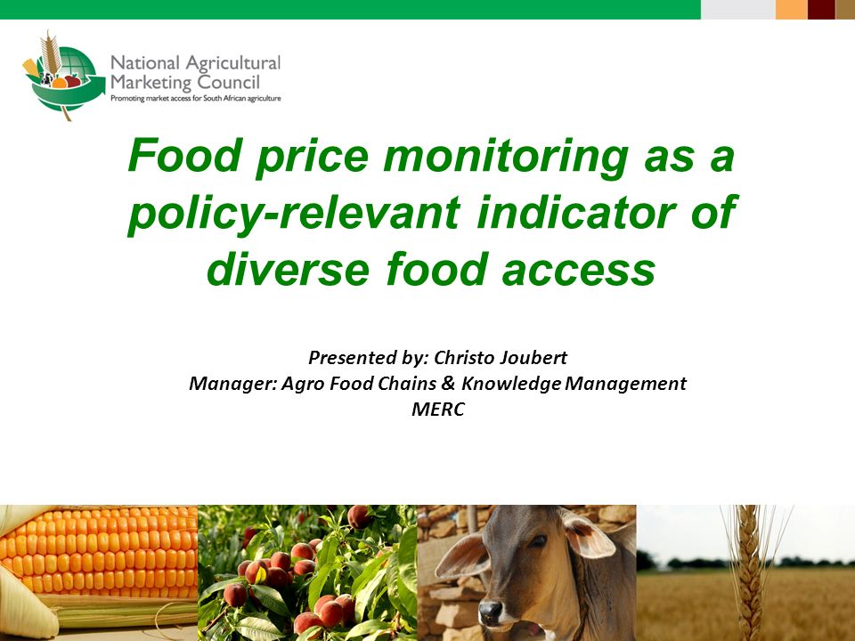 Food price monitoring as a policy-relevant indicator of diverse food access Presented by: Christo Joubert Manager: Agro Food Chains & Knowledge Management MERC