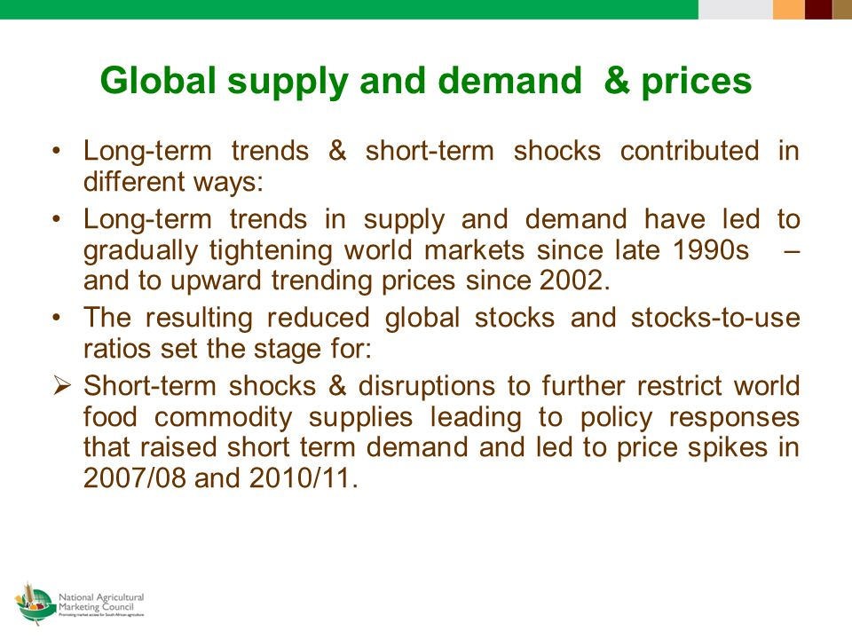 Global supply and demand & prices Long-term trends & short-term shocks contributed in different ways: Long-term trends in supply and demand have led to gradually tightening world markets since late 1990s – and to upward trending prices since 2002.