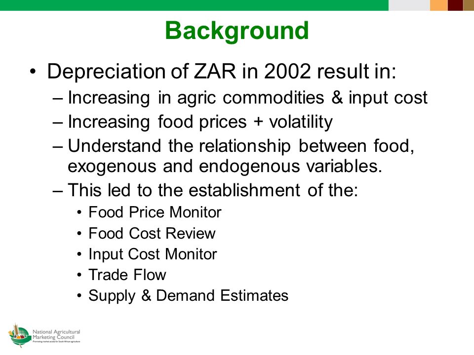 Background Depreciation of ZAR in 2002 result in: –Increasing in agric commodities & input cost –Increasing food prices + volatility –Understand the relationship between food, exogenous and endogenous variables.