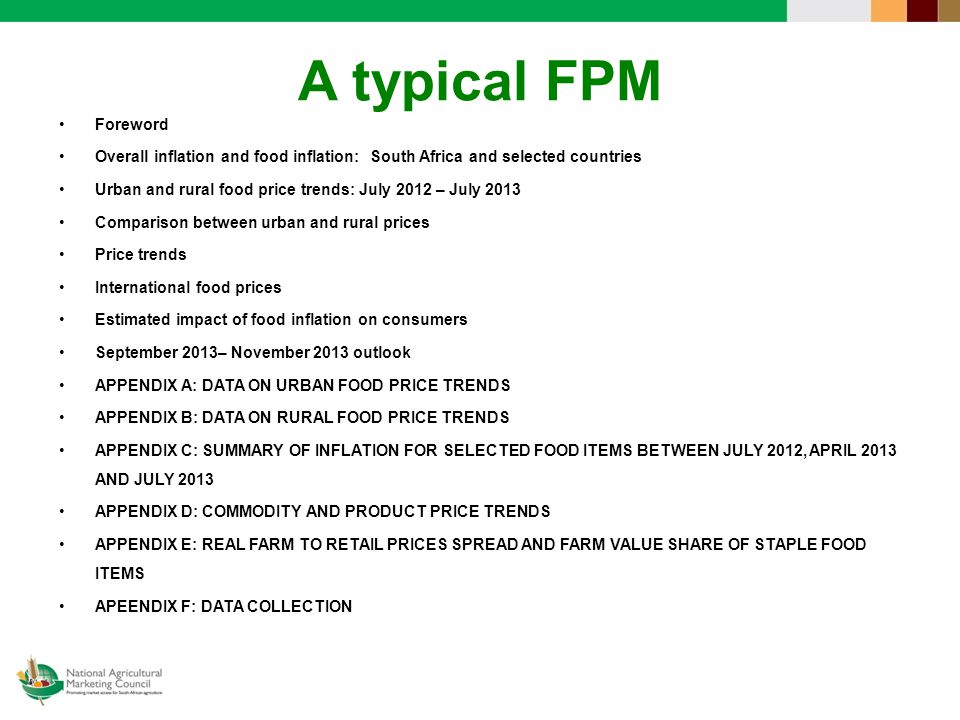 A typical FPM Foreword Overall inflation and food inflation: South Africa and selected countries Urban and rural food price trends: July 2012 – July 2013 Comparison between urban and rural prices Price trends International food prices Estimated impact of food inflation on consumers September 2013– November 2013 outlook APPENDIX A: DATA ON URBAN FOOD PRICE TRENDS APPENDIX B: DATA ON RURAL FOOD PRICE TRENDS APPENDIX C: SUMMARY OF INFLATION FOR SELECTED FOOD ITEMS BETWEEN JULY 2012, APRIL 2013 AND JULY 2013 APPENDIX D: COMMODITY AND PRODUCT PRICE TRENDS APPENDIX E: REAL FARM TO RETAIL PRICES SPREAD AND FARM VALUE SHARE OF STAPLE FOOD ITEMS APEENDIX F: DATA COLLECTION