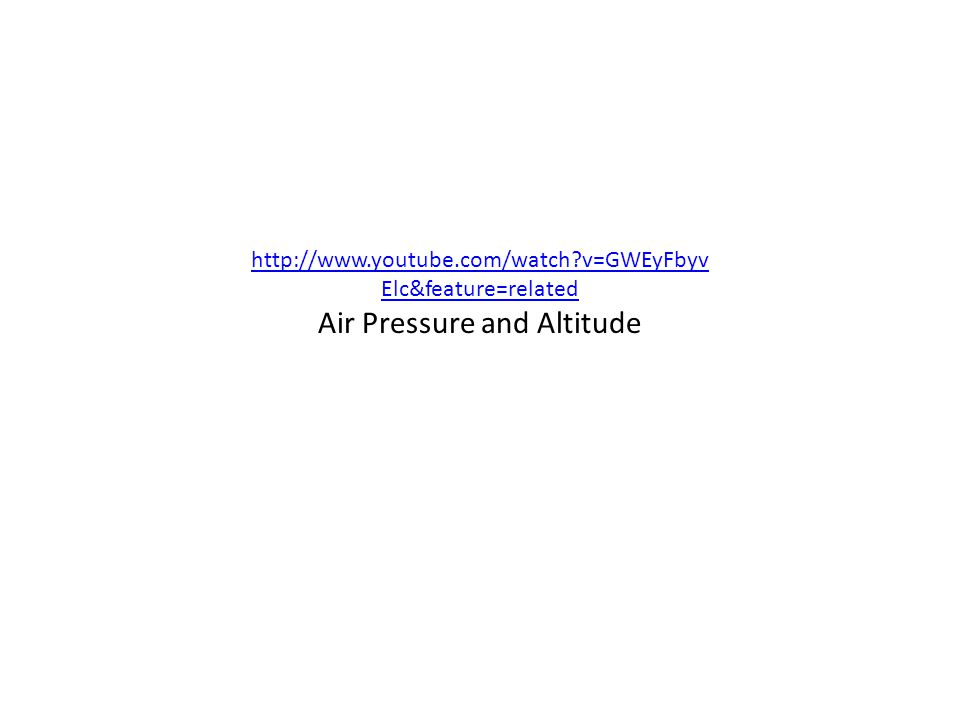 http://www.youtube.com/watch?v=GWEyFbyv Elc&feature=related Air Pressure and Altitude